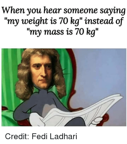 """Memes, 🤖, and Mass: When you hear someone saying  """"my weight is 70 kg"""" instead of  """"my mass is 70 kg"""" Credit: Fedi Ladhari"""