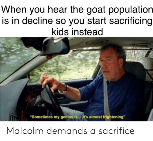 "Frightening: When you hear the goat population  is in decline so you start sacrificing  kids instead  Sometimes my genius is  it's almost frightening"" Malcolm demands a sacrifice"