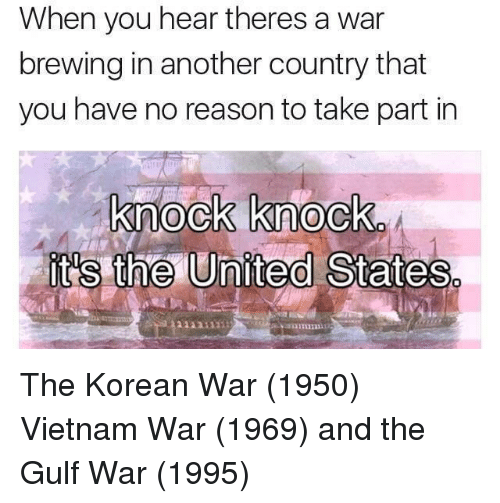 vietnam war: When you hear theres a war  brewing in another country that  you have no reason to take part in  knock knock  it's the United States  1131111 The Korean War (1950) Vietnam War (1969) and the Gulf War (1995)