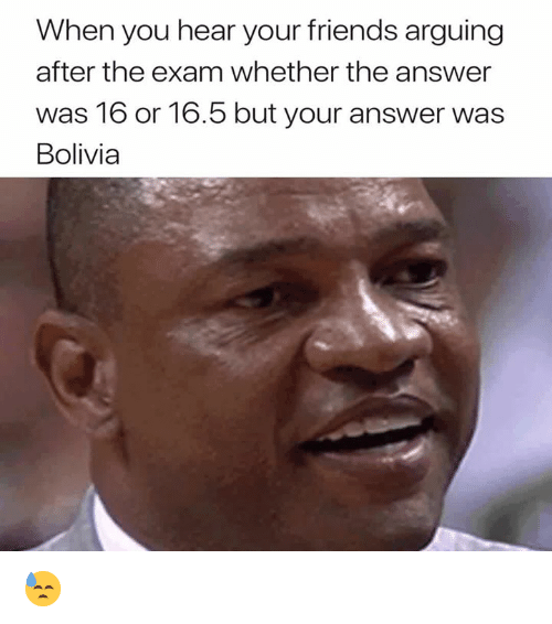 Friends, 16.5, and Answer: When you hear your friends arguing  after the exam whether the answer  was 16 or 16.5 but your answer was  Bolivia 😓