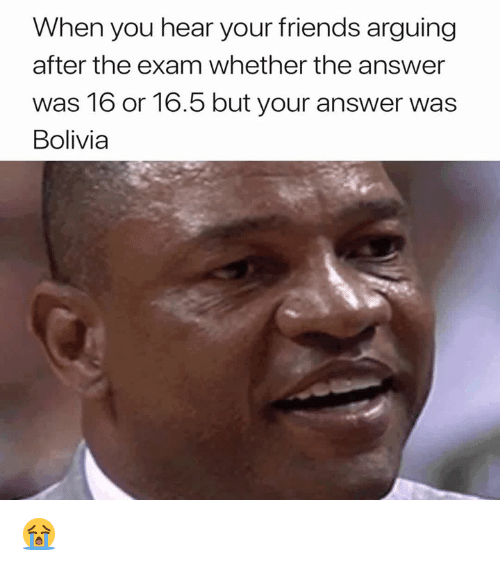 Friends, 16.5, and Answer: When you hear your friends arguing  after the exam whether the answer  was 16 or 16.5 but your answer was  Bolivia 😭