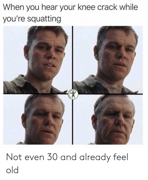 Feel Old: When you hear your knee crack while  you're squatting Not even 30 and already feel old