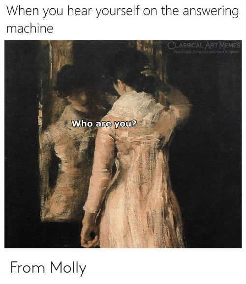 molly: When you hear yourself on the answering  machine  ASSICAL ART MEMES  facebook.com/classicalartimem  Who are you? From Molly
