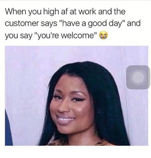 when you high af at work and the customer says 26104373 when you high af at work and the customer says have a good day and