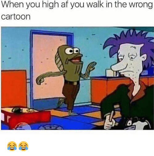 afs: When you high af you walk in the wrong  cartoon  Li 😂😂