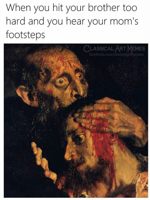 Art Memes Facebook: When you hit your brother too  hard and you hear your mom's  footsteps  CLASSICAL ART MEMES  facebook.com/elassicalartmemes: