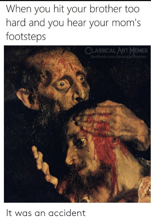 Classical: When you hit your brother too  hard and you hear your mom's  footsteps  CLASSICAL ART MEMES  facebook.com/classicalartmemes It was an accident
