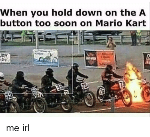 Mario Kart, Soon..., and Mario: When you hold down on the A  button too soon on Mario Kart me irl