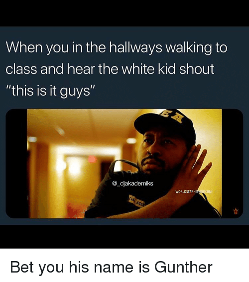 """worldstarhiphop: When you in the hallways walking to  class and hear the white kid shout  """"this is it guys""""  @_djakademiks  WORLDSTARHIPHOP COM Bet you his name is Gunther"""