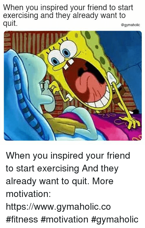 exercising: When you inspired your friend to start  exercising and they already want to  quit.  @gymaholic When you inspired your friend to start exercising  And they already want to quit.  More motivation: https://www.gymaholic.co  #fitness #motivation #gymaholic