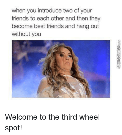 Third Wheels: when you introduce two of your  friends to each other and then they  become best friends and hang out  without you Welcome to the third wheel spot!