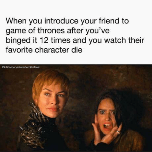 Favorite Character: When you introduce your friend to  game of thrones after you've  binged it 12 times and you watch their  favorite character die  IG: