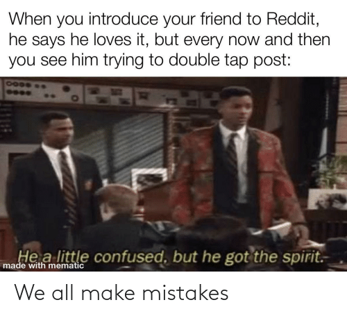He Loves: When you introduce your friend to Reddit,  he says he loves it, but every now and then  you see him trying to double tap post:  7000  He a little confused, but he got the spirit.  made with mematic We all make mistakes