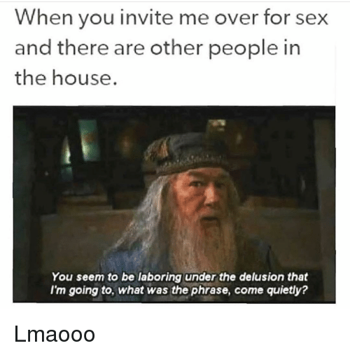 Delusion: When you invite me over for sex  and there are other people in  the house.  You seem to be laboring under the delusion that  I'm going to, what was the phrase, come quietly? Lmaooo