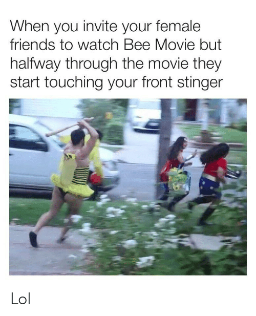 Halfway Through: When you invite your female  friends to watch Bee Movie but  halfway through the movie they  start touching your front stinger Lol