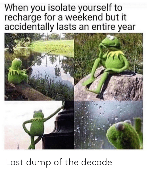 dump: When you isolate yourself to  recharge for a weekend but it  accidentally lasts an entire year Last dump of the decade