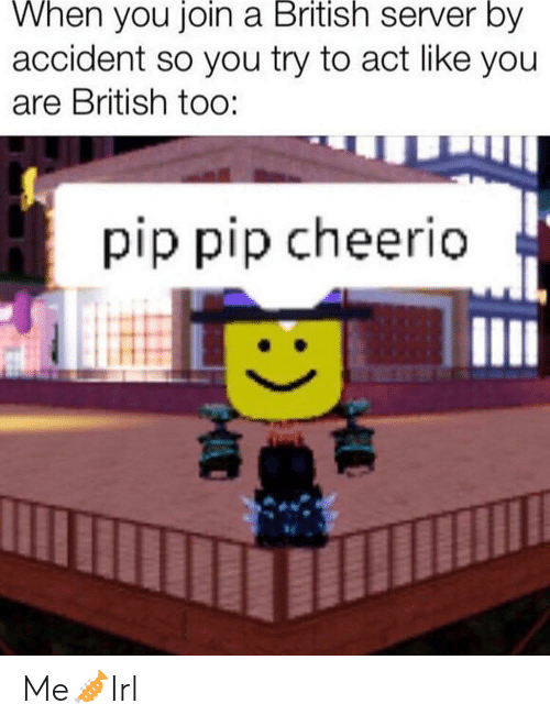 British, Act, and Server: When you join a British server by  accident so you try to act like you  are British too:  pip pip cheerio Me🎺Irl