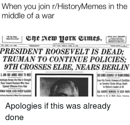 History, The Middle, and Berlin: When you join r/HistoryMemes in the  middle of a war  PRESIDENT ROOSEVELT IS DEAD;  TRUMAN TO CONTINUE POLICIES  9TH CROSSES ELBE, NEARS BERLIN  Opened Offisive From Ode