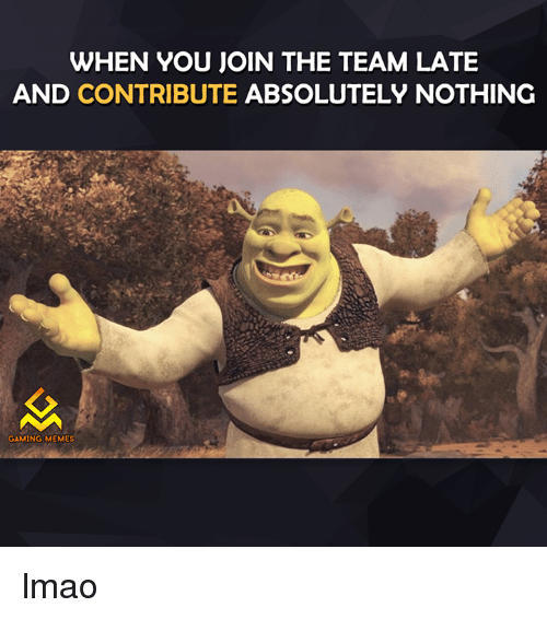 Game Meme: WHEN YOU JOIN THE TEAM LATE  AND CONTRIBUTE ABSOLUTELY NOTHING  GAMING MEMES lmao