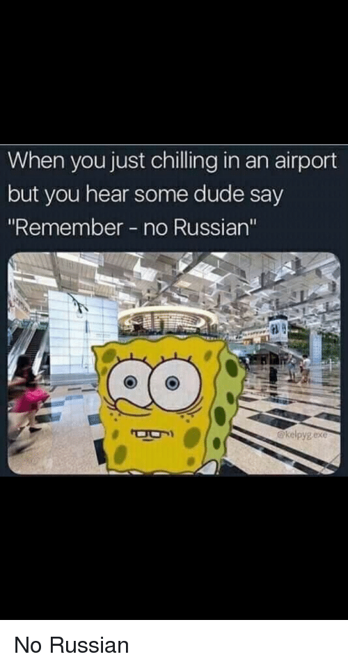"""Dude, Russian, and Remember: When you just chilling in an airport  but you hear some dude say  """"Remember no Russian'""""  @kelpyg exe No Russian"""