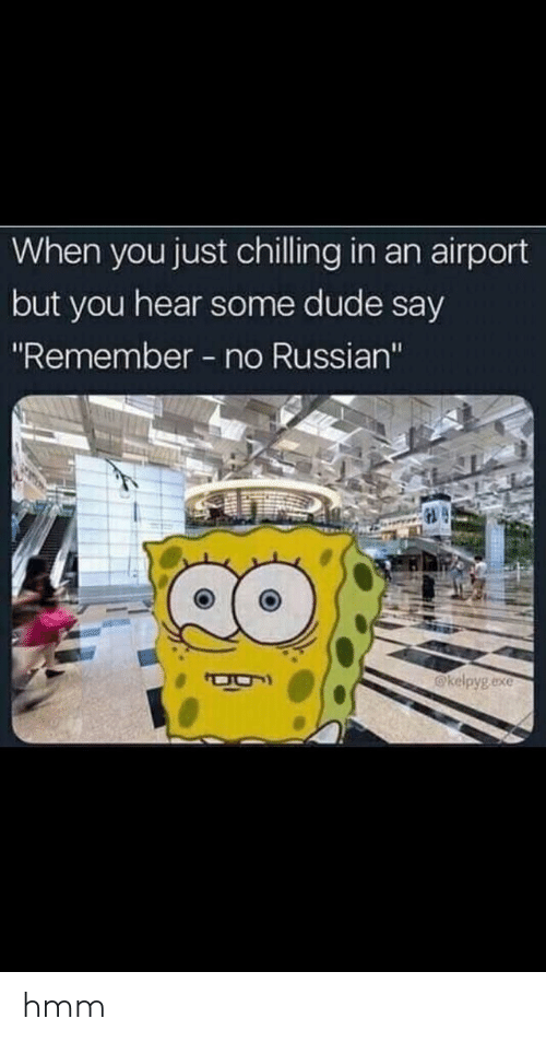 """Dude, Russian, and Remember: When you just chilling in an airport  but you hear some dude say  """"Remember no Russian""""  @kelpyg exe hmm"""