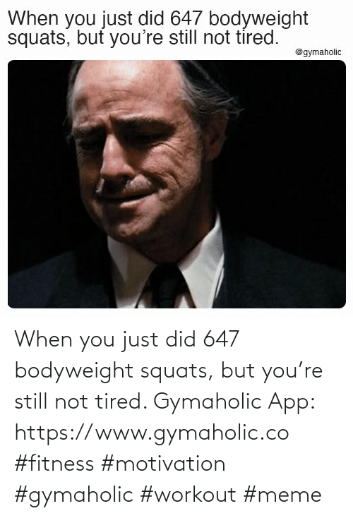 tired: When you just did 647 bodyweight squats, but you're still not tired.  Gymaholic App: https://www.gymaholic.co  #fitness #motivation #gymaholic #workout #meme