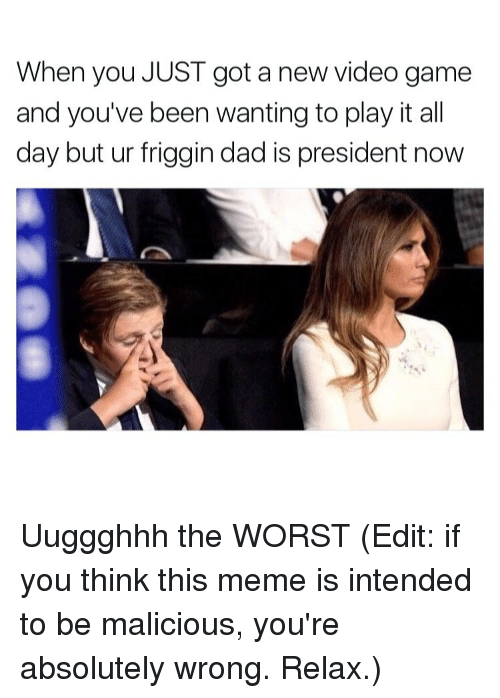 President Now: When you JUST got a new video game  and you've been wanting to play it all  day but ur friggin dad is president now Uuggghhh the WORST (Edit: if you think this meme is intended to be malicious, you're absolutely wrong. Relax.)