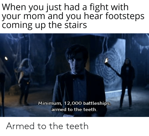 Doctor Who, Mom, and Fight: When you just had a fight with  your mom and you hear footsteps  coming up the stairs  Minimum, 12,000 battleships,  armed to the teeth Armed to the teeth