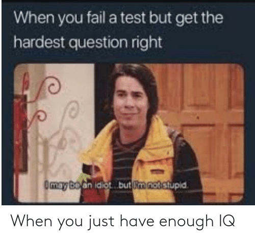 when you: When you just have enough IQ