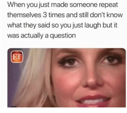 Just Laugh: When you just made someone repeat  themselves 3 times and still don't know  what they said so you just laugh but it  was actually a question  ET