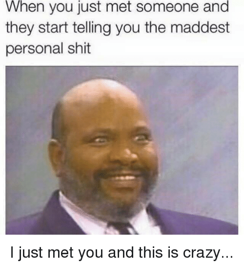 I Just Met You And This Is Crazy: When you just met someone and  they start telling you the maddest  personal shit I just met you and this is crazy...