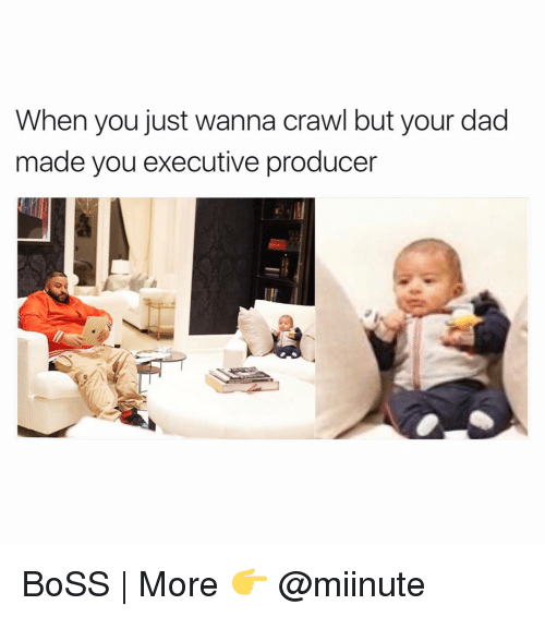 executions: When you just wanna crawl but your dad  made you executive producer BoSS | More 👉 @miinute
