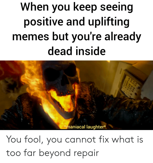 Uplifting Memes: When you keep seeing  positive and uplifting  memes but you're already  dead inside  maniacal laughter* You fool, you cannot fix what is too far beyond repair
