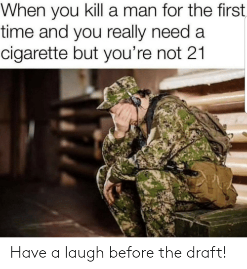 A Man: When you kill a man for the first,  time and you really need a  cigarette but you're not 21 Have a laugh before the draft!