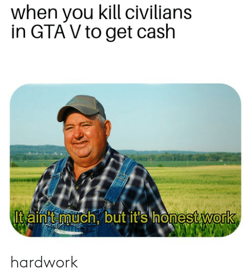 Civilians: when you kill civilians  in GTA V to get cash  Itainit much, but it's honest work hardwork
