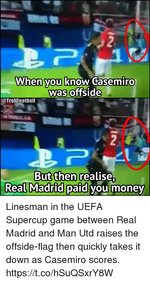 offside: When you know Casemiro  was offside  @TrollFootball  But then realise  Real Madrid paid vou money Linesman in the UEFA Supercup game between Real Madrid and Man Utd raises the offside-flag then quickly takes it down as Casemiro scores. https://t.co/hSuQSxrY8W