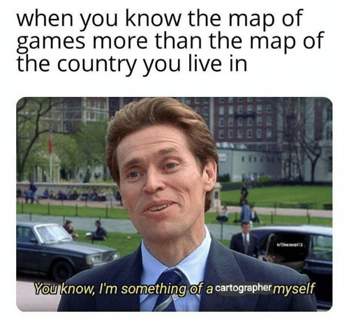 Memes, Games, and Live: when you know the map of  games more than the map of  the country you live in  u/Eleazarpl13  You know, I'm something of a cartographer myself