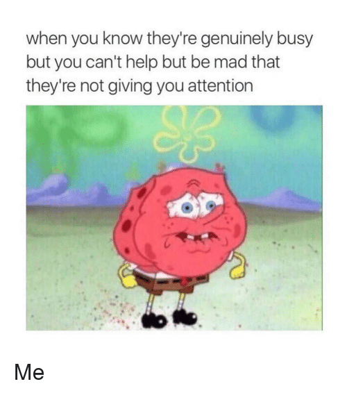 Genuinity: when you know they're genuinely busy  but you can't help but be mad that  they're not giving you attention Me
