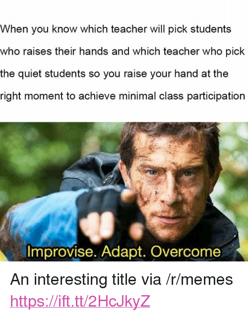 "Memes, Teacher, and Quiet: When you know which teacher will pick students  who raises their hands and which teacher who pick  the quiet students so you raise your hand at the  right moment to achieve minimal class participation  Improvise. Adapt. Overcome <p>An interesting title via /r/memes <a href=""https://ift.tt/2HcJkyZ"">https://ift.tt/2HcJkyZ</a></p>"
