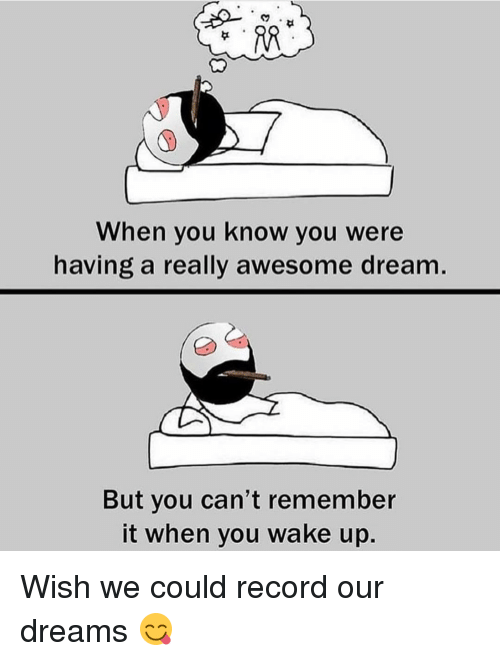Awesomes: When you know you were  having a really awesome dream  But you can't remember  it when you wake up Wish we could record our dreams 😋
