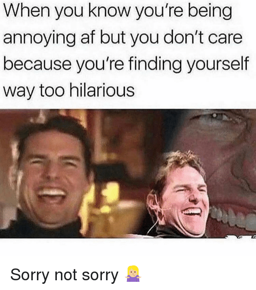 Af, Sorry, and Girl Memes: When you know you're being  annoying af but you don't care  because you're finding yourself  way too hilarious Sorry not sorry 🤷🏼‍♀️