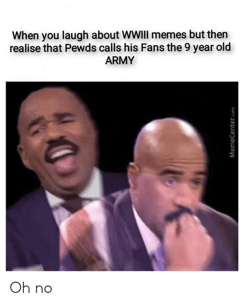 Memecenter: When you laugh about WWIII memes but then  realise that Pewds calls his Fans the 9 year old  ARMY  MemeCenter.com Oh no