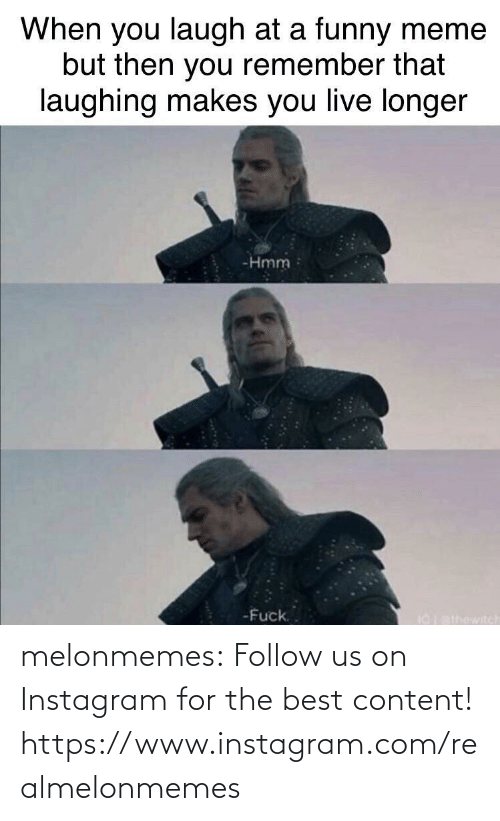 Longer: When you laugh at a funny meme  but then you remember that  laughing makes you live longer  -Hmm  -Fuck.  I0athowitch melonmemes:  Follow us on Instagram for the best content! https://www.instagram.com/realmelonmemes