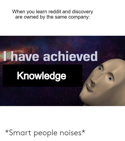 smart people: When you learn reddit and discovery  are owned by the same company:  Ihave achieved  Knowledge *Smart people noises*