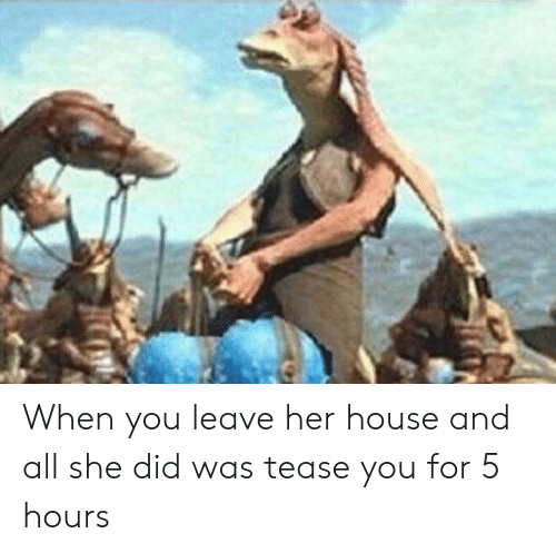 House, Her, and She: When you leave her house and all she did was tease you for 5 hours