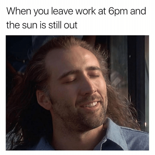 6pm: When you leave work at 6pm and  the sun is still out
