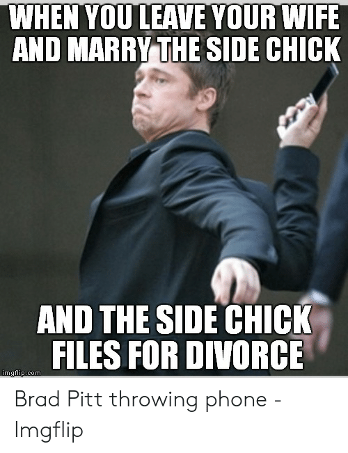 Pitt Throwing Phone: WHEN YOU LEAVE YOUR WIFE  AND MARRY THE SIDE CHICK  AND THE SIDE CHICK  FILES FOR DIVORCE Brad Pitt throwing phone - Imgflip