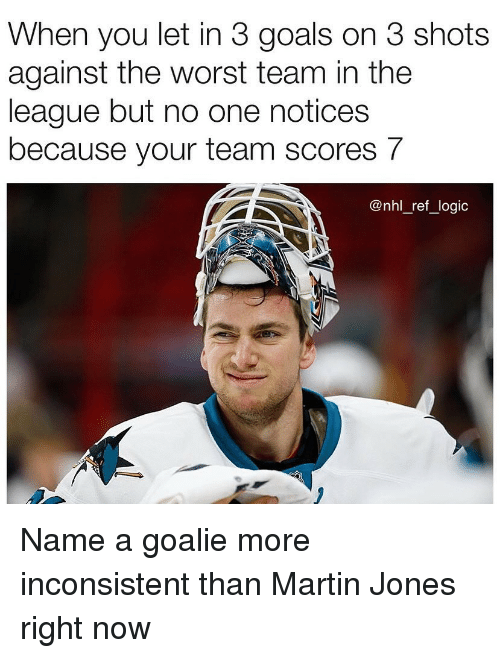 Goals, Logic, and Martin: When you let in 3 goals on 3 shots  against the worst team in the  league but no one notices  because your team scores 7  @nhl_ref_logic Name a goalie more inconsistent than Martin Jones right now