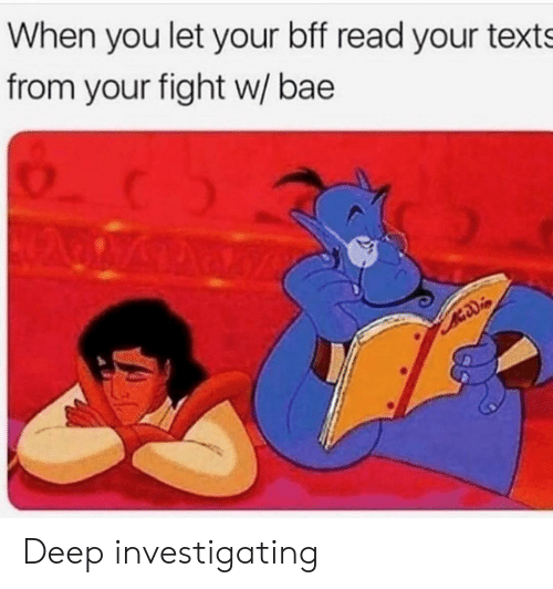 Bae, Texts, and Fight: When you let your bff read your texts  from your fight w/ bae Deep investigating