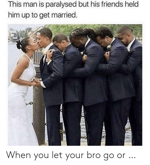 when you: When you let your bro go or …